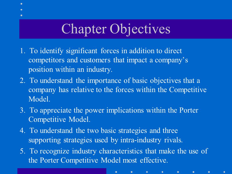Chapter Objectives 1. To identify significant forces in addition to direct competitors and customers that impact a company's position within an indust