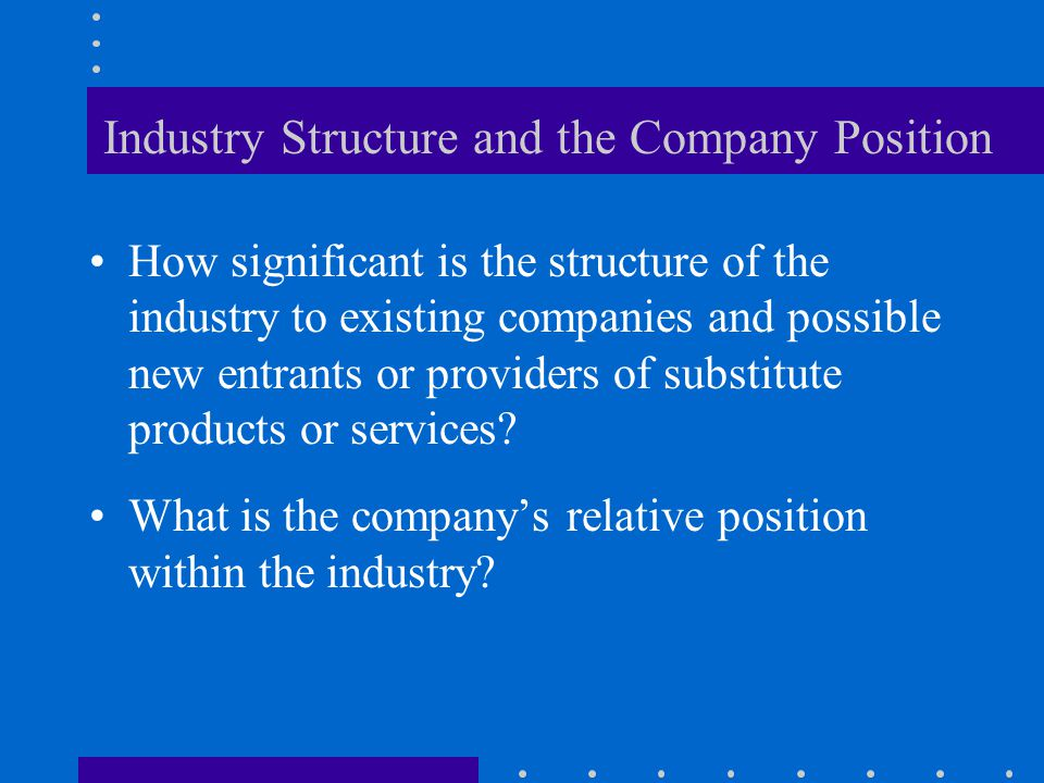 Industry Structure and the Company Position How significant is the structure of the industry to existing companies and possible new entrants or provid