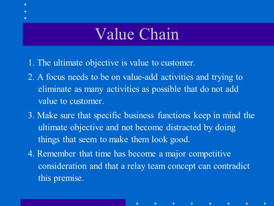 Value Chain 1. The ultimate objective is value to customer. 2. A focus needs to be on value-add activities and trying to eliminate as many activities