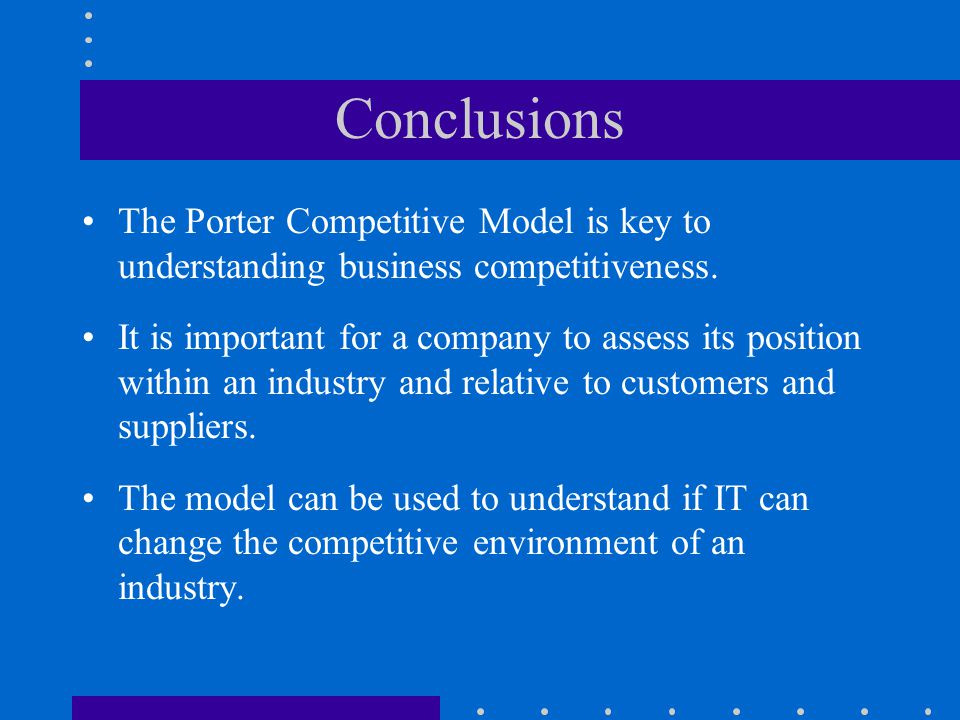 Conclusions The Porter Competitive Model is key to understanding business competitiveness. It is important for a company to assess its position within