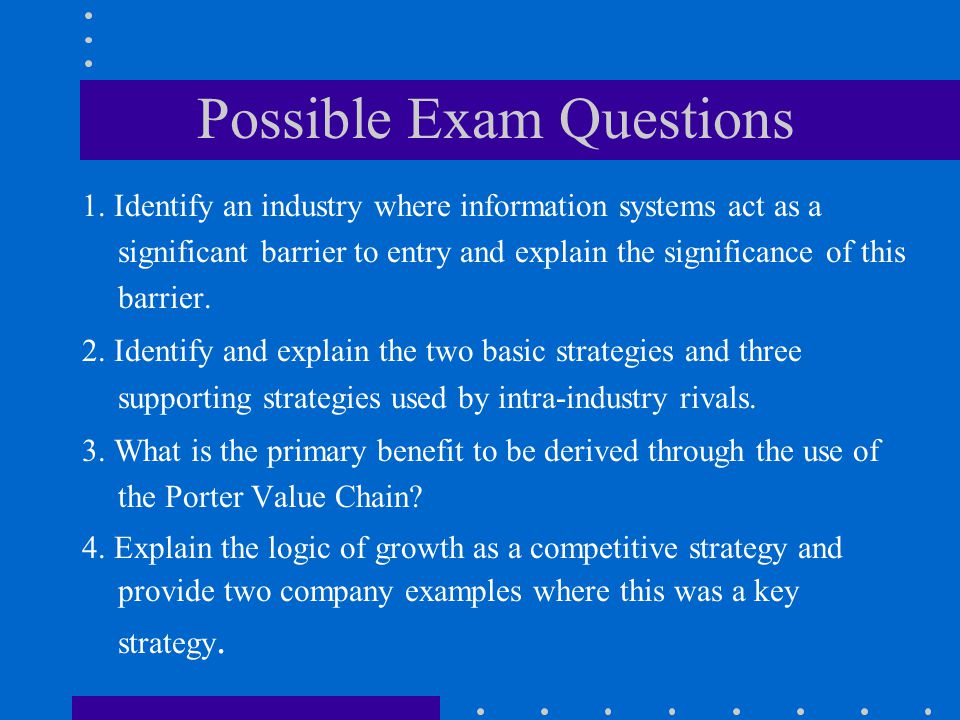 Possible Exam Questions 1. Identify an industry where information systems act as a significant barrier to entry and explain the significance of this b