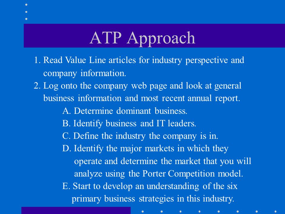 ATP Approach 1. Read Value Line articles for industry perspective and company information. 2. Log onto the company web page and look at general busine