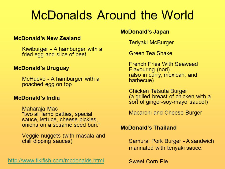 McDonalds Around the World McDonald s New Zealand Kiwiburger - A hamburger with a fried egg and slice of beet McDonald s Uruguay McHuevo - A hamburger with a poached egg on top McDonald s India Maharaja Mac two all lamb patties, special sauce, lettuce, cheese pickles, onions on a sesame seed bun. Veggie nuggets (with masala and chili dipping sauces) http://www.tikifish.com/mcdonalds.html McDonald s Japan Teriyaki McBurger Green Tea Shake French Fries With Seaweed Flavouring (nori) (also in curry, mexican, and barbecue) Chicken Tatsuta Burger (a grilled breast of chicken with a sort of ginger-soy-mayo sauce!) Macaroni and Cheese Burger McDonald s Thailand Samurai Pork Burger - A sandwich marinated with teriyaki sauce.