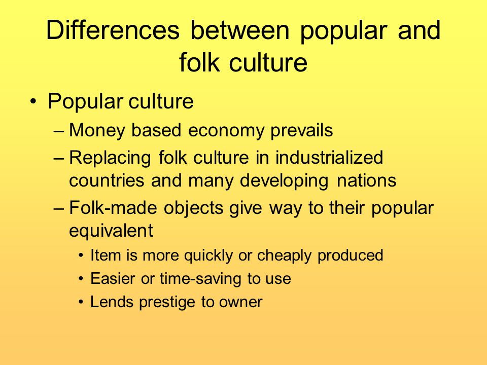 Differences between popular and folk culture Popular culture –Money based economy prevails –Replacing folk culture in industrialized countries and many developing nations –Folk-made objects give way to their popular equivalent Item is more quickly or cheaply produced Easier or time-saving to use Lends prestige to owner
