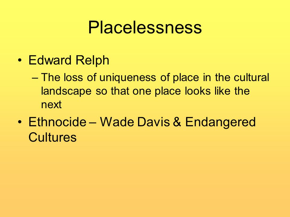 Placelessness Edward Relph –The loss of uniqueness of place in the cultural landscape so that one place looks like the next Ethnocide – Wade Davis & Endangered Cultures