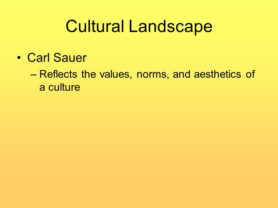 Cultural Landscape Carl Sauer –Reflects the values, norms, and aesthetics of a culture