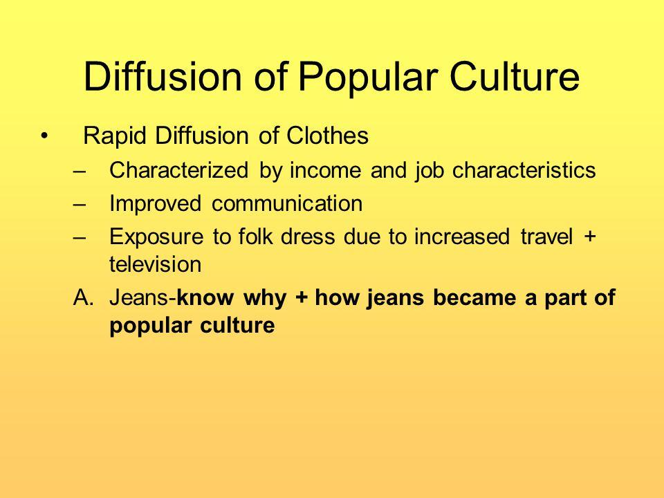 Diffusion of Popular Culture Rapid Diffusion of Clothes –Characterized by income and job characteristics –Improved communication –Exposure to folk dress due to increased travel + television A.Jeans-know why + how jeans became a part of popular culture