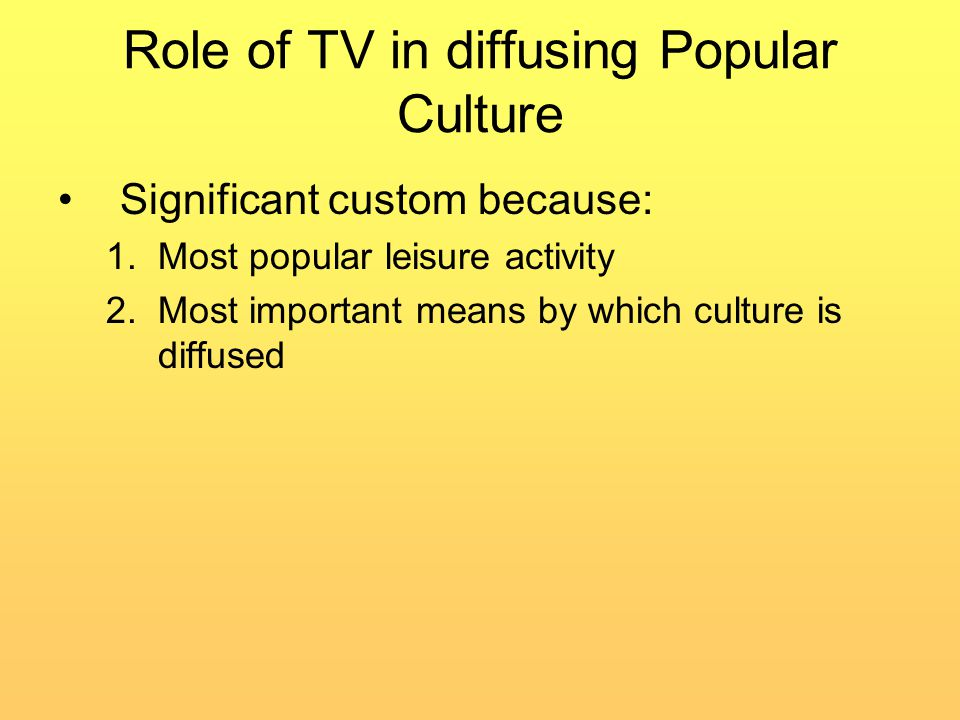 Role of TV in diffusing Popular Culture Significant custom because: 1.Most popular leisure activity 2.Most important means by which culture is diffused