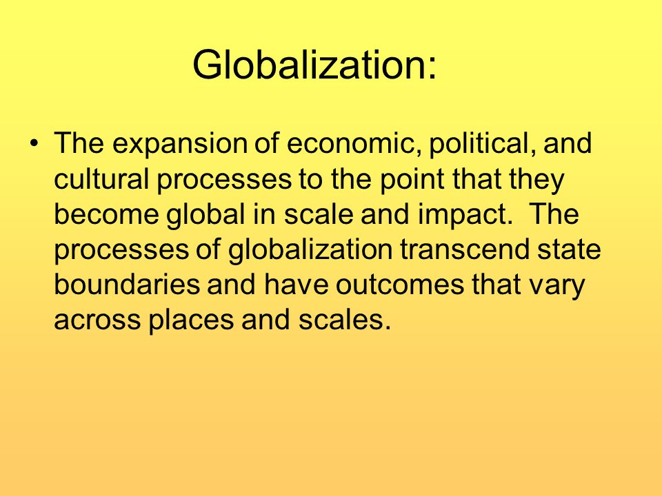 Globalization: The expansion of economic, political, and cultural processes to the point that they become global in scale and impact.