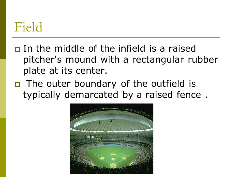 Field  In the middle of the infield is a raised pitcher s mound with a rectangular rubber plate at its center.