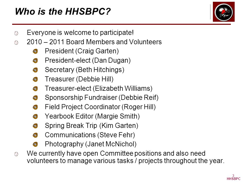 HHSBPC 3 Who is the HHSBPC? Everyone is welcome to participate! 2010 – 2011 Board Members and Volunteers President (Craig Garten) President-elect (Dan
