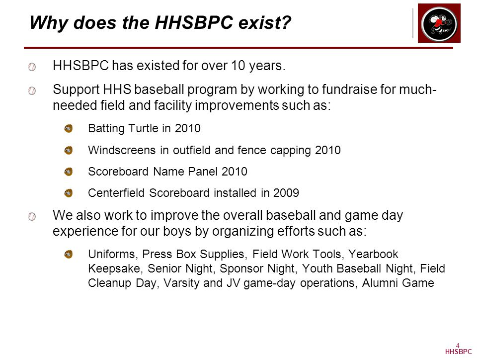 HHSBPC 4 Why does the HHSBPC exist? HHSBPC has existed for over 10 years. Support HHS baseball program by working to fundraise for much- needed field
