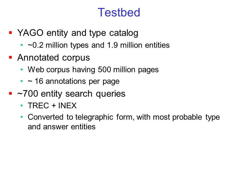 Testbed  YAGO entity and type catalog ~0.2 million types and 1.9 million entities  Annotated corpus Web corpus having 500 million pages ~ 16 annotations per page  ~700 entity search queries TREC + INEX Converted to telegraphic form, with most probable type and answer entities