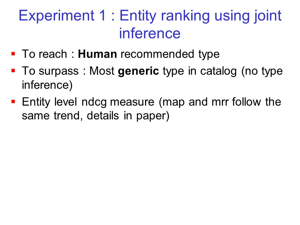 Experiment 1 : Entity ranking using joint inference  To reach : Human recommended type  To surpass : Most generic type in catalog (no type inference)  Entity level ndcg measure (map and mrr follow the same trend, details in paper)
