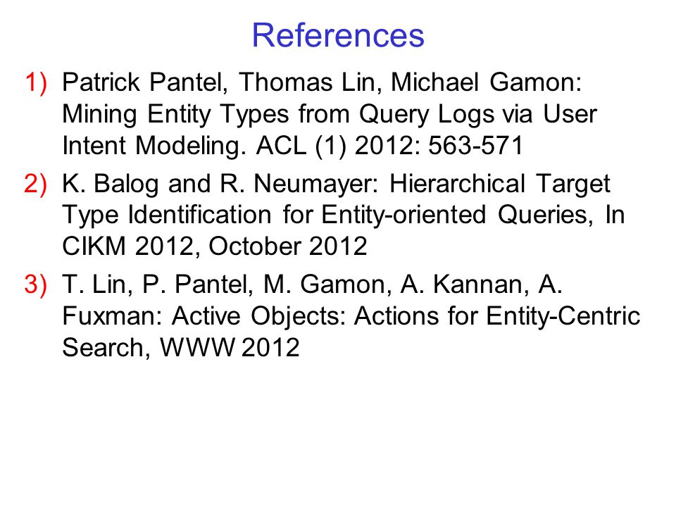 References 1) Patrick Pantel, Thomas Lin, Michael Gamon: Mining Entity Types from Query Logs via User Intent Modeling.