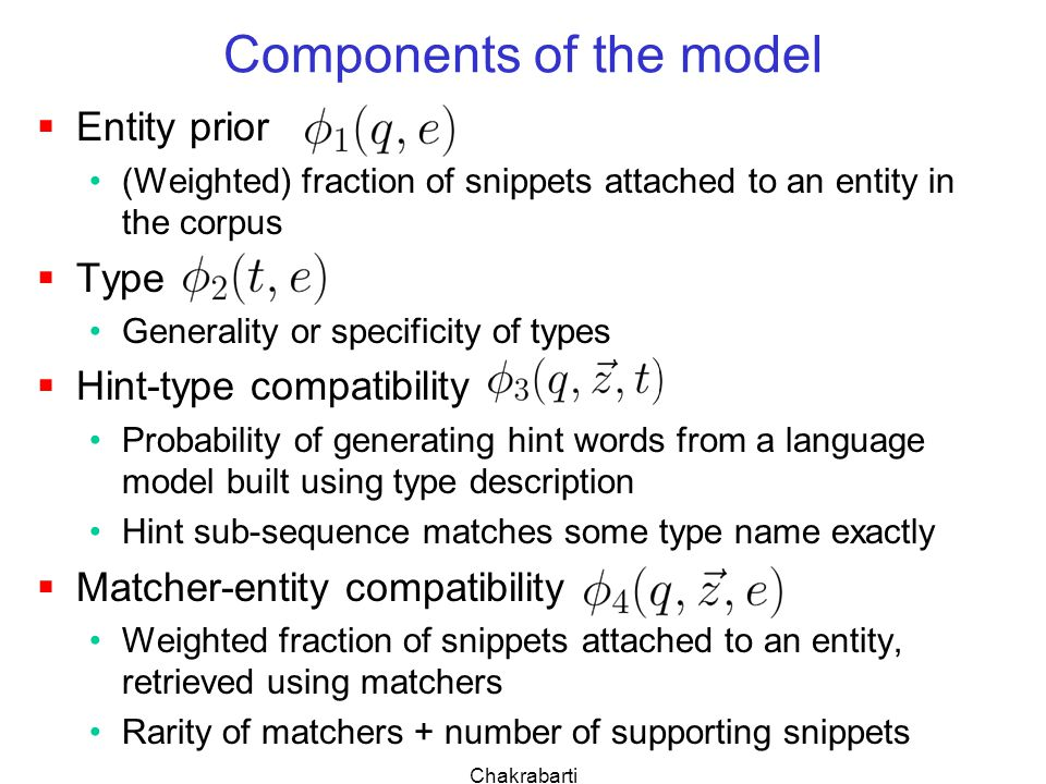Chakrabarti Components of the model  Entity prior (Weighted) fraction of snippets attached to an entity in the corpus  Type Generality or specificity of types  Hint-type compatibility Probability of generating hint words from a language model built using type description Hint sub-sequence matches some type name exactly  Matcher-entity compatibility Weighted fraction of snippets attached to an entity, retrieved using matchers Rarity of matchers + number of supporting snippets