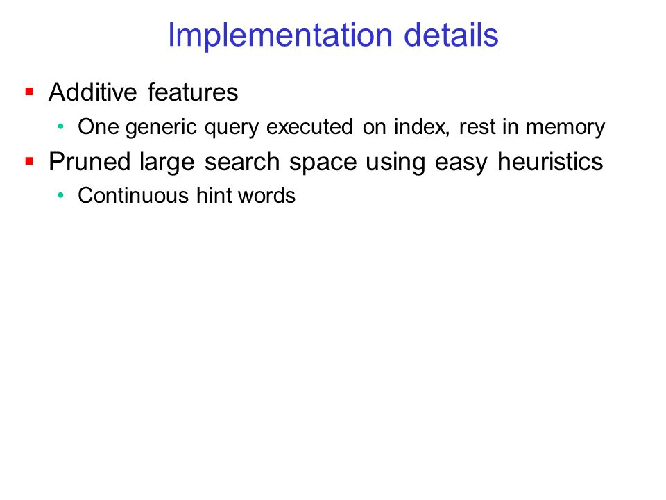 Implementation details  Additive features One generic query executed on index, rest in memory  Pruned large search space using easy heuristics Continuous hint words