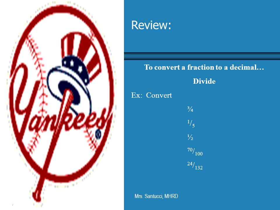 Mrs. Santucci, MHRD Review: To convert a fraction to a decimal… Divide Ex: Convert ¾ 1 / 5 ½ 70 / 100 24 / 132