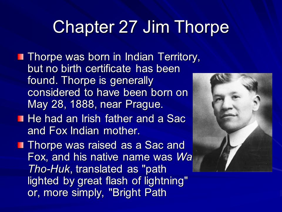 Chapter 27 Jim Thorpe Thorpe was born in Indian Territory, but no birth certificate has been found. Thorpe is generally considered to have been born o