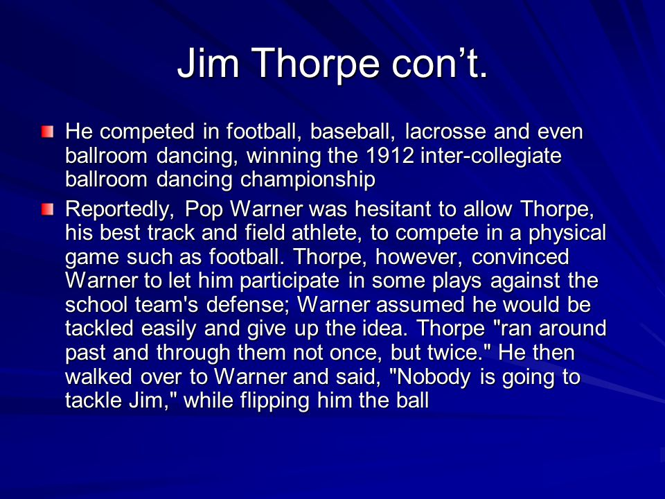 Jim Thorpe con't. He competed in football, baseball, lacrosse and even ballroom dancing, winning the 1912 inter-collegiate ballroom dancing championsh
