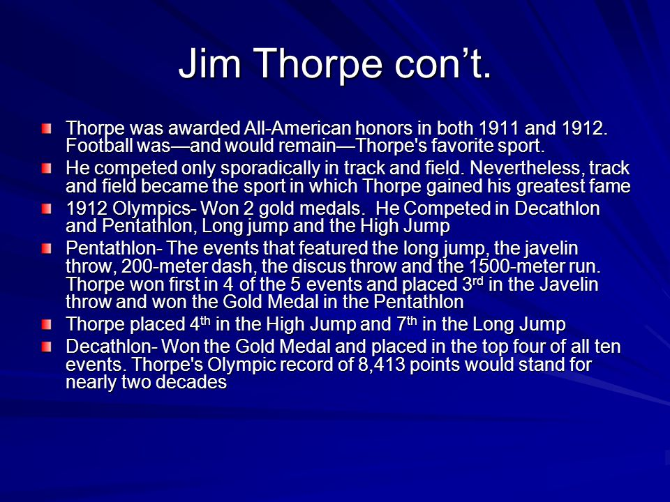 Jim Thorpe con't. Thorpe was awarded All-American honors in both 1911 and 1912. Football was—and would remain—Thorpe's favorite sport. He competed onl