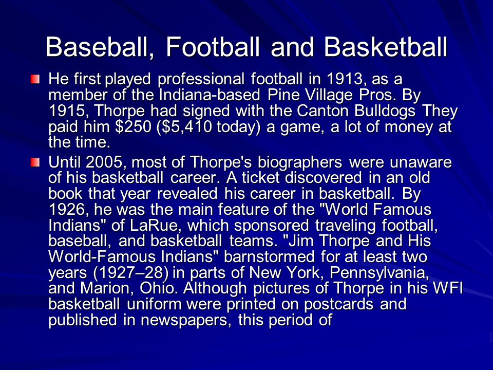 Baseball, Football and Basketball He first played professional football in 1913, as a member of the Indiana-based Pine Village Pros. By 1915, Thorpe h