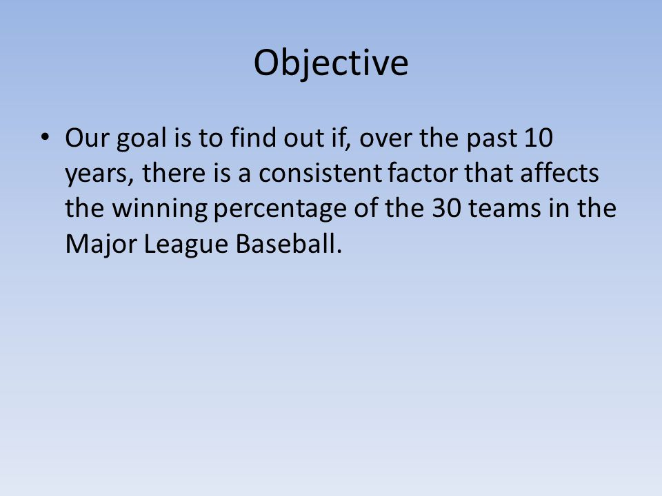 Objective Our goal is to find out if, over the past 10 years, there is a consistent factor that affects the winning percentage of the 30 teams in the Major League Baseball.