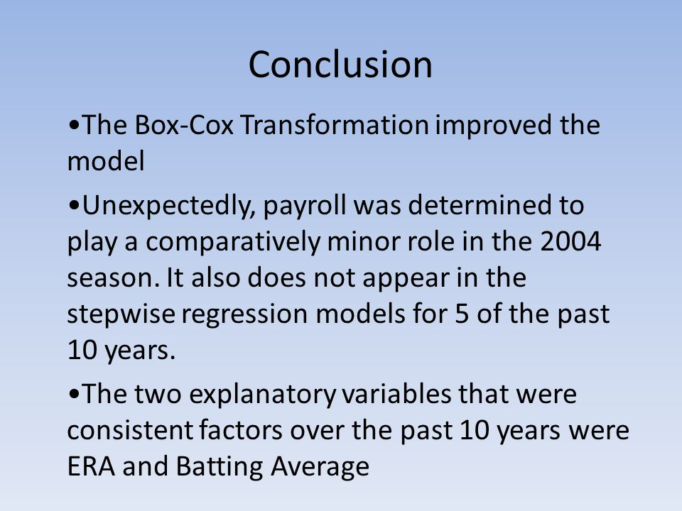 Conclusion The Box-Cox Transformation improved the model Unexpectedly, payroll was determined to play a comparatively minor role in the 2004 season.