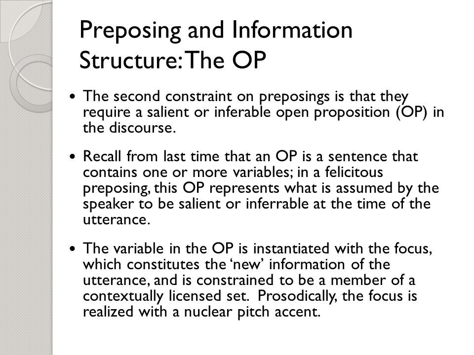 Preposing and Information Structure: The OP The second constraint on preposings is that they require a salient or inferable open proposition (OP) in the discourse.