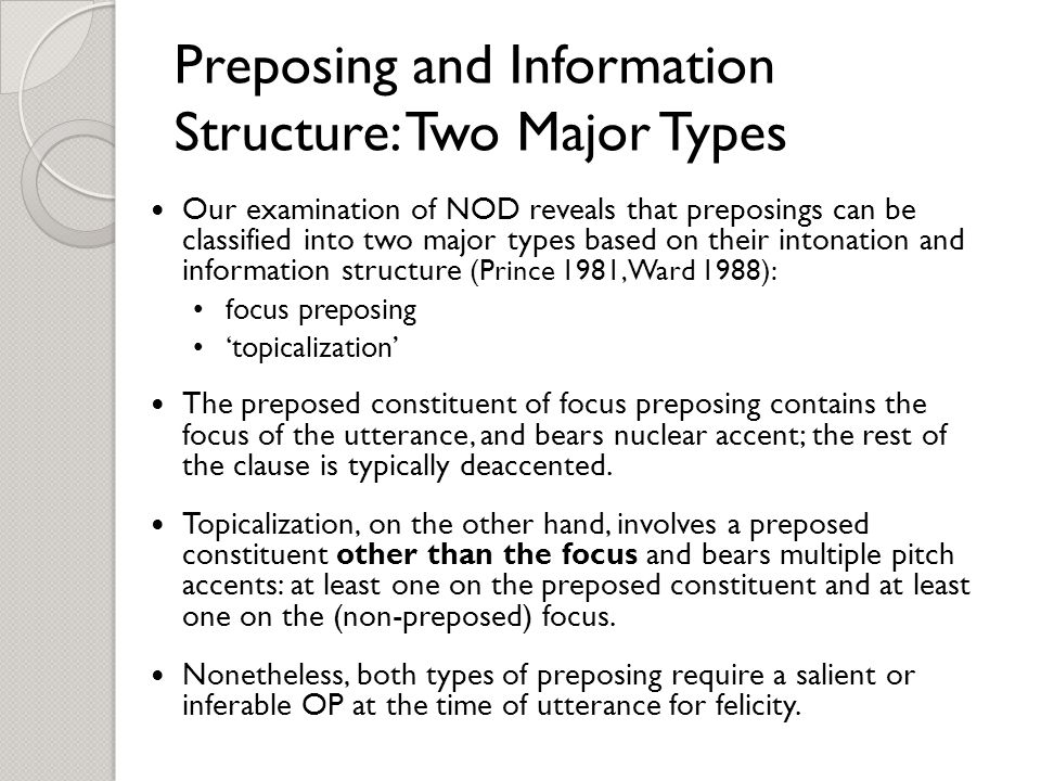 Preposing and Information Structure: Two Major Types Our examination of NOD reveals that preposings can be classified into two major types based on their intonation and information structure (Prince 1981, Ward 1988): focus preposing 'topicalization' The preposed constituent of focus preposing contains the focus of the utterance, and bears nuclear accent; the rest of the clause is typically deaccented.