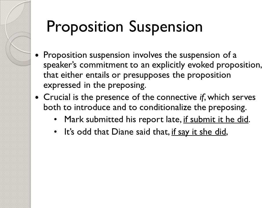 Proposition Suspension Proposition suspension involves the suspension of a speaker's commitment to an explicitly evoked proposition, that either entails or presupposes the proposition expressed in the preposing.