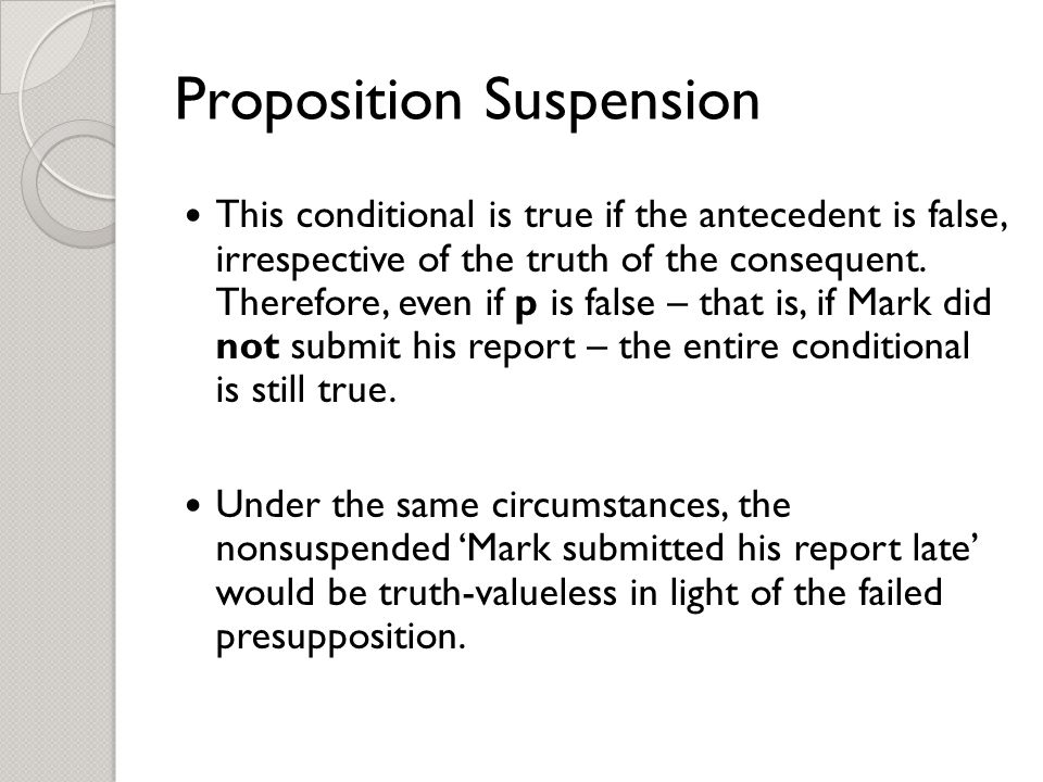 Proposition Suspension This conditional is true if the antecedent is false, irrespective of the truth of the consequent.