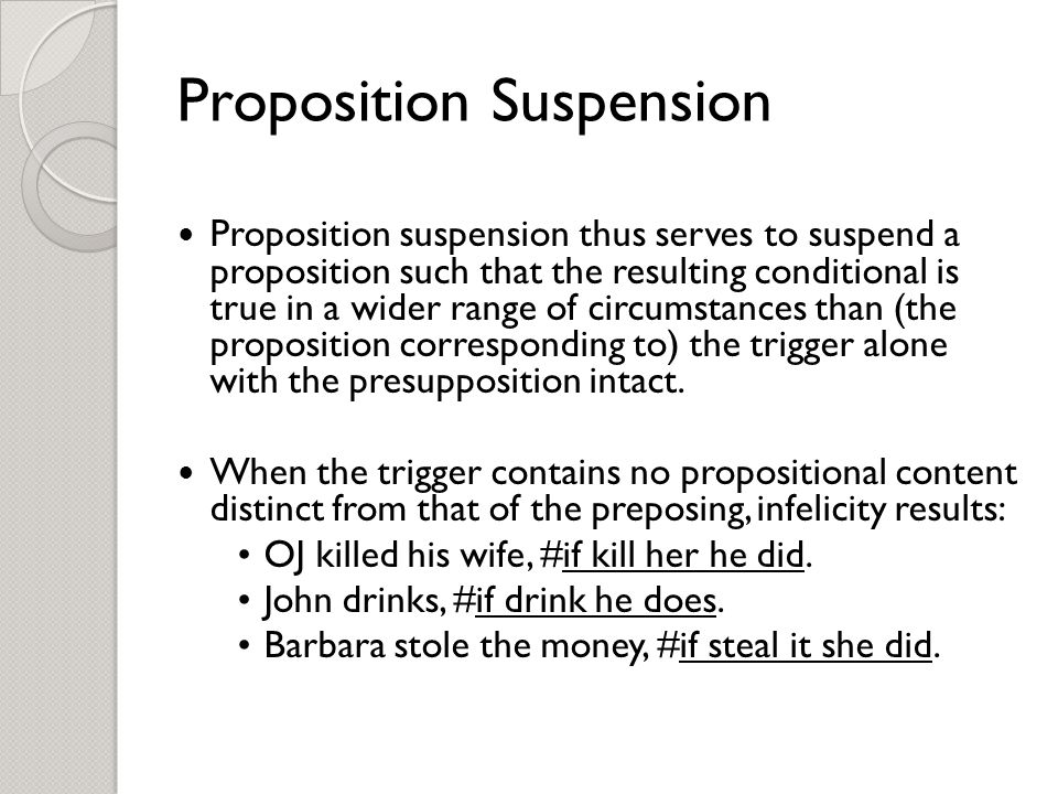 Proposition Suspension Proposition suspension thus serves to suspend a proposition such that the resulting conditional is true in a wider range of circumstances than (the proposition corresponding to) the trigger alone with the presupposition intact.
