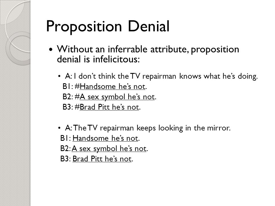 Proposition Denial Without an inferrable attribute, proposition denial is infelicitous: A: I don't think the TV repairman knows what he's doing.