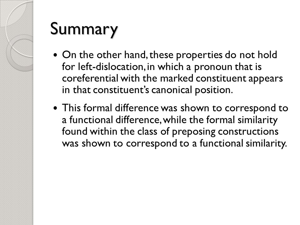 Summary On the other hand, these properties do not hold for left-dislocation, in which a pronoun that is coreferential with the marked constituent appears in that constituent's canonical position.