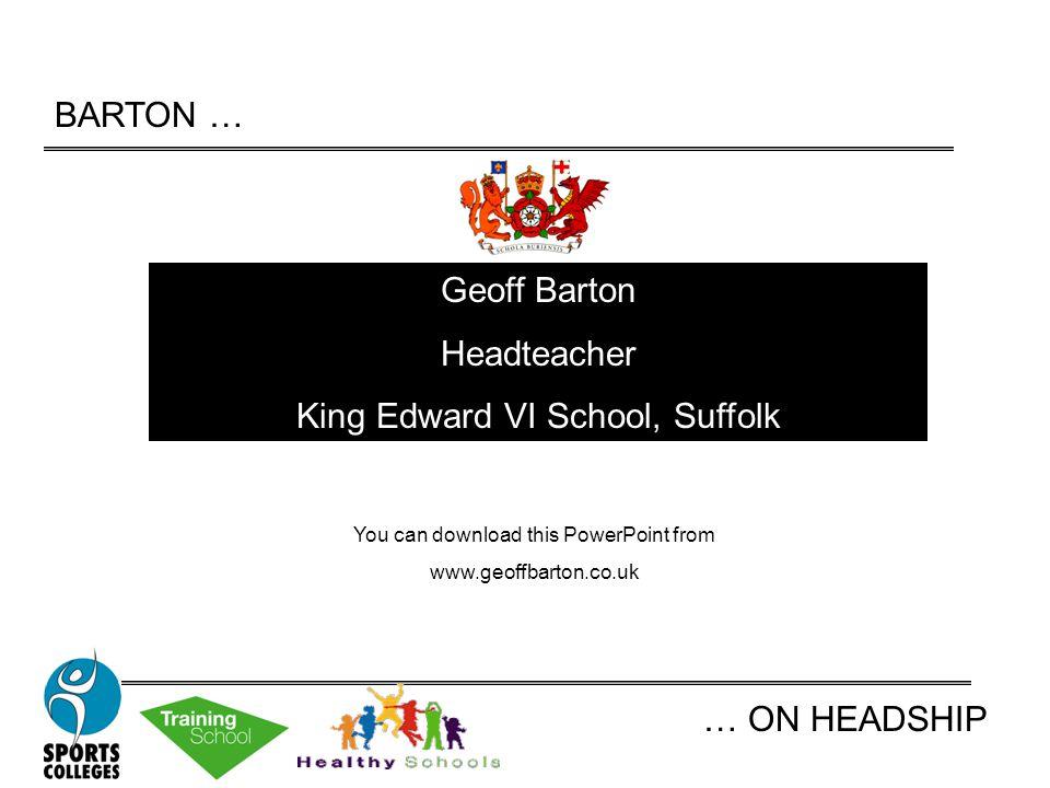 BARTON … … ON HEADSHIP Geoff Barton Headteacher King Edward VI School, Suffolk You can download this PowerPoint from www.geoffbarton.co.uk