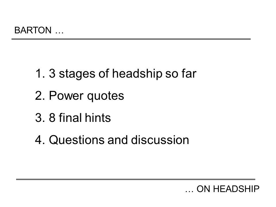BARTON … … ON HEADSHIP 1.3 stages of headship so far 2.Power quotes 3.8 final hints 4.Questions and discussion