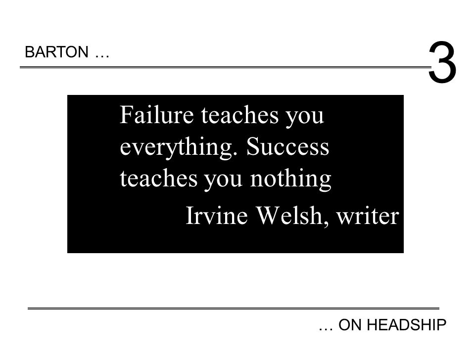 Failure teaches you everything. Success teaches you nothing Irvine Welsh, writer BARTON … … ON HEADSHIP 3