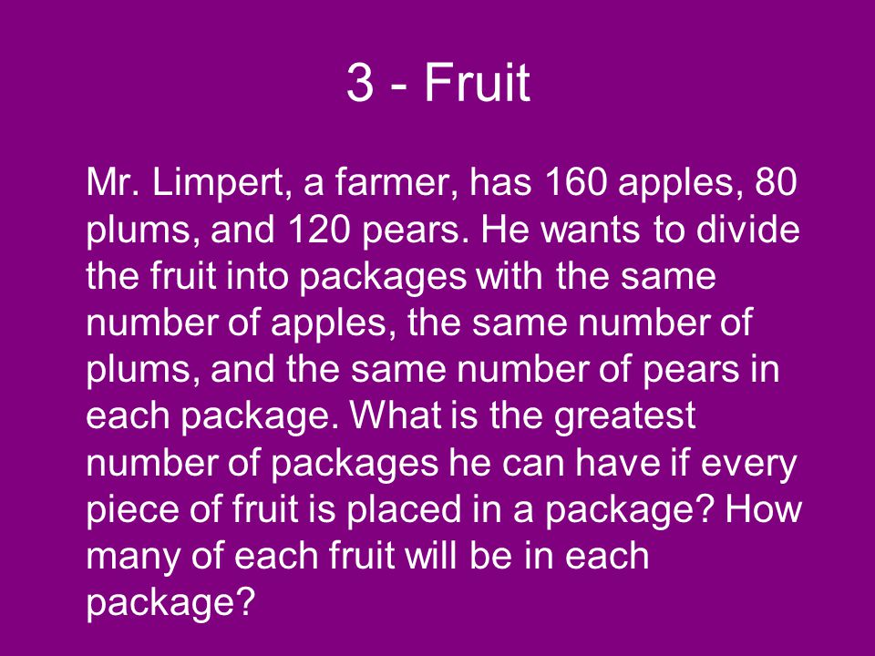 3 - Fruit Mr. Limpert, a farmer, has 160 apples, 80 plums, and 120 pears. He wants to divide the fruit into packages with the same number of apples, t