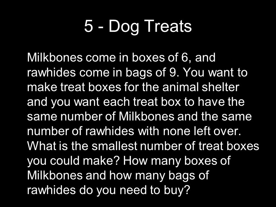5 - Dog Treats Milkbones come in boxes of 6, and rawhides come in bags of 9. You want to make treat boxes for the animal shelter and you want each tre
