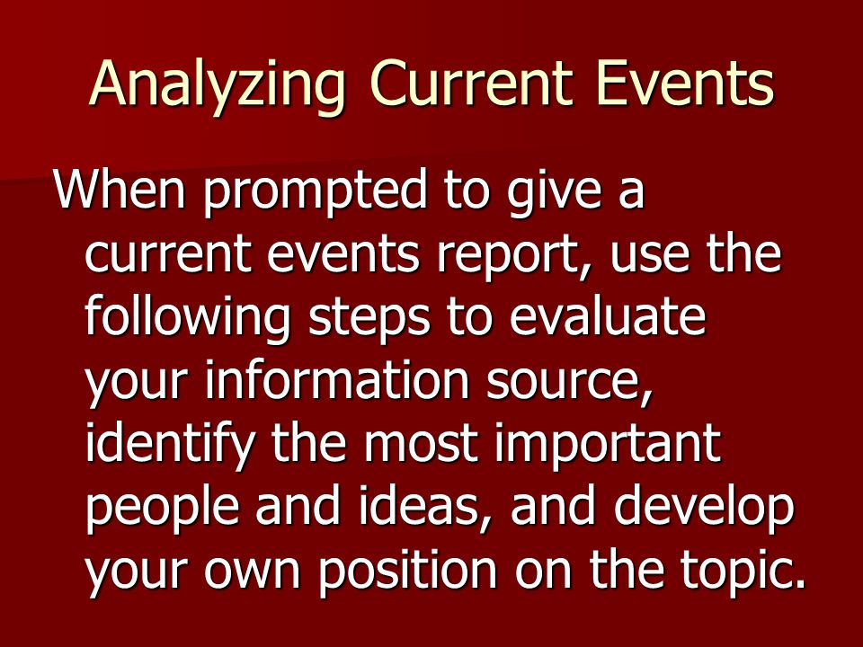 Analyzing Current Events When prompted to give a current events report, use the following steps to evaluate your information source, identify the most important people and ideas, and develop your own position on the topic.
