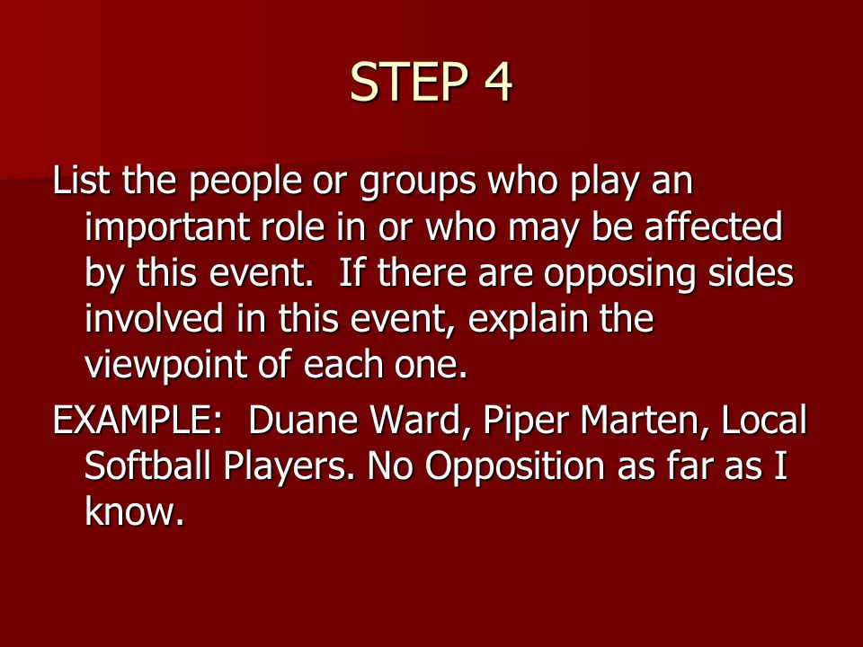 STEP 4 List the people or groups who play an important role in or who may be affected by this event.