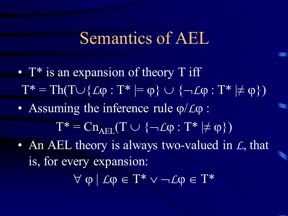 Semantics of AEL T* is an expansion of theory T iff T* = Th(T  { L  : T* |=  }  {  L  : T* |≠  }) Assuming the inference rule  / L  : T* = Cn AEL (T  {  L  : T* |≠  }) An AEL theory is always two-valued in L, that is, for every expansion:   | L   T*   L   T*