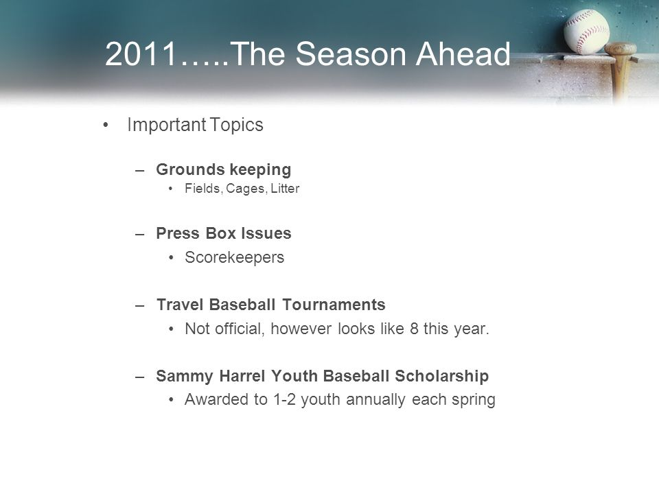 2011…..The Season Ahead Important Topics –Grounds keeping Fields, Cages, Litter –Press Box Issues Scorekeepers –Travel Baseball Tournaments Not official, however looks like 8 this year.