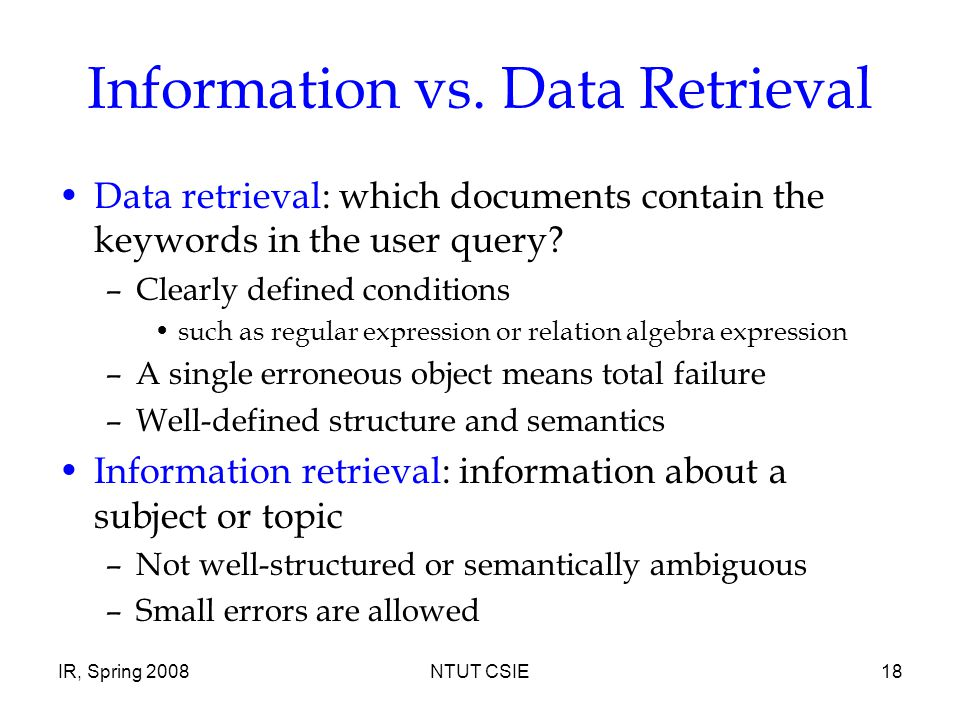 IR, Spring 2008NTUT CSIE18 Information vs. Data Retrieval Data retrieval: which documents contain the keywords in the user query? –Clearly defined con