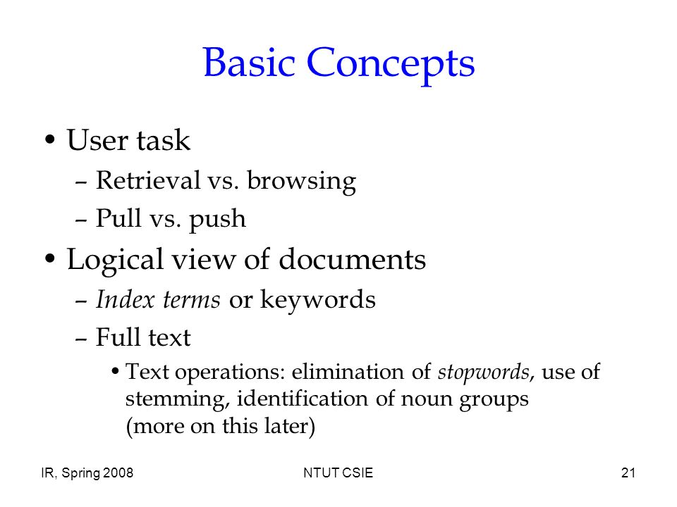 IR, Spring 2008NTUT CSIE21 Basic Concepts User task –Retrieval vs. browsing –Pull vs. push Logical view of documents – Index terms or keywords –Full t
