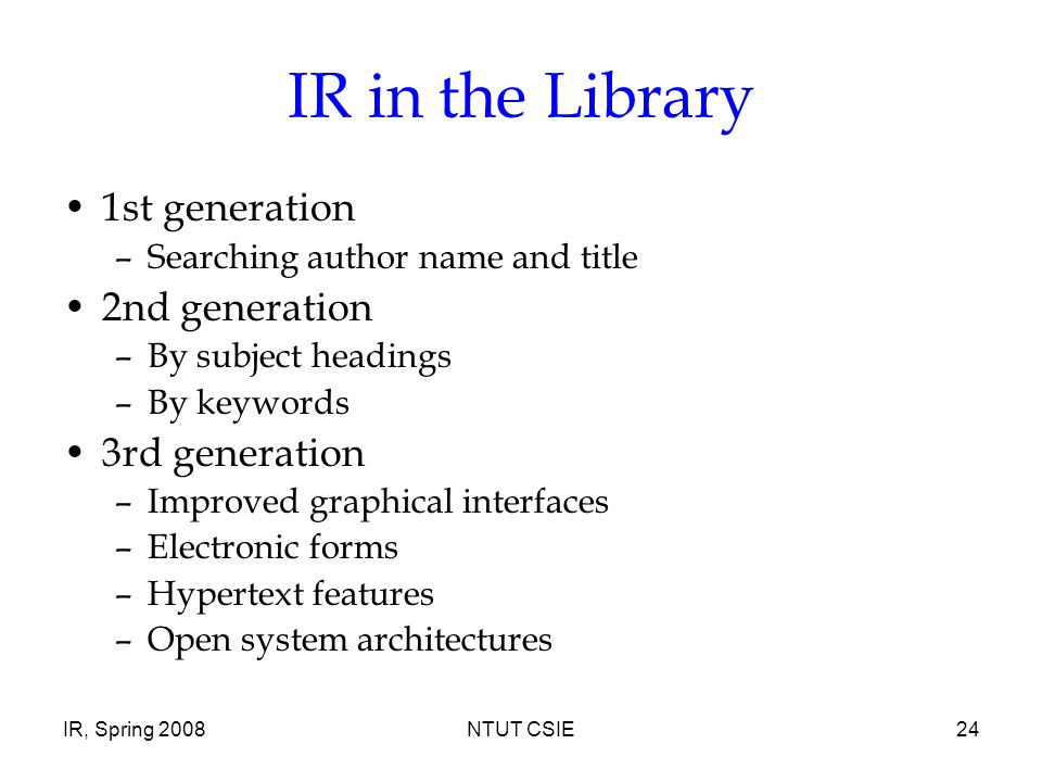 IR, Spring 2008NTUT CSIE24 IR in the Library 1st generation –Searching author name and title 2nd generation –By subject headings –By keywords 3rd generation –Improved graphical interfaces –Electronic forms –Hypertext features –Open system architectures