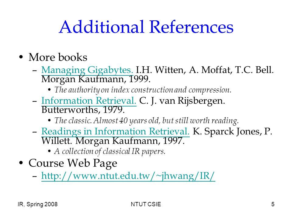 IR, Spring 2008NTUT CSIE5 Additional References More books –Managing Gigabytes.