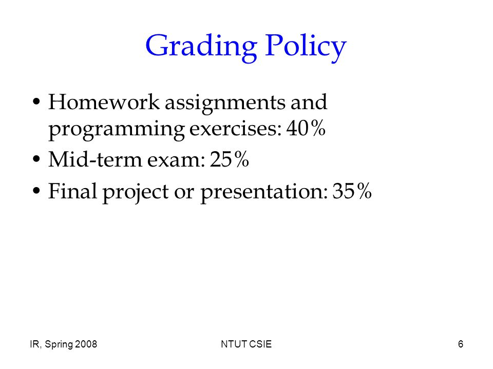 IR, Spring 2008NTUT CSIE6 Grading Policy Homework assignments and programming exercises: 40% Mid-term exam: 25% Final project or presentation: 35%