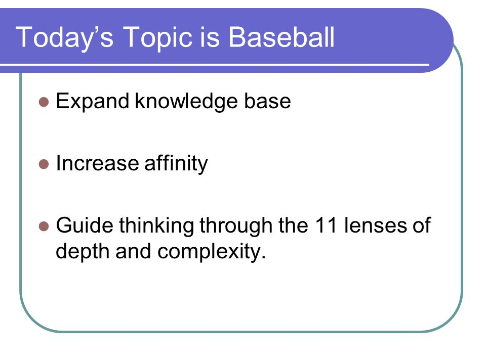 Today's Topic is Baseball Expand knowledge base Increase affinity Guide thinking through the 11 lenses of depth and complexity.